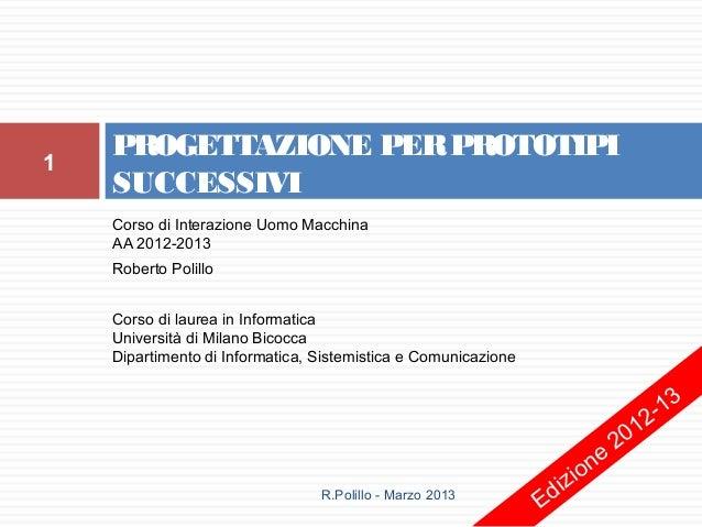 PROGETTAZIONE PER PROTOTIPI1    SUCCESSIVI    Corso di Interazione Uomo Macchina    AA 2012-2013    Roberto Polillo    Cor...