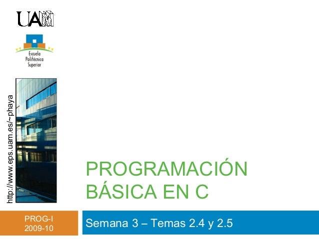 http://www.eps.uam.es/~phaya PROG-I 2009-10 PROGRAMACIÓN BÁSICA EN C Semana 3 – Temas 2.4 y 2.5