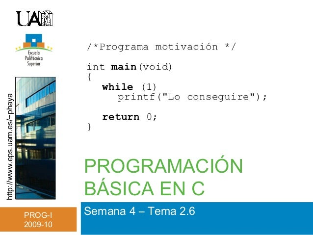 http://www.eps.uam.es/~phaya PROG-I 2009-10 PROGRAMACIÓN BÁSICA EN C Semana 4 – Tema 2.6 /*Programa motivación */ int main...