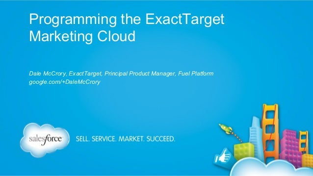 Programming the ExactTarget Marketing Cloud Dale McCrory, ExactTarget, Principal Product Manager, Fuel Platform google.com...
