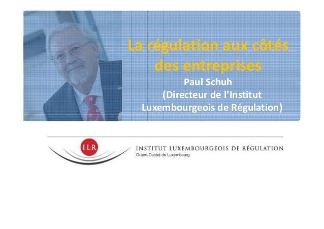 La régulation aux côtés des entreprises Paul Schuh (Directeur de l'Institut Luxembourgeois de Régulation)