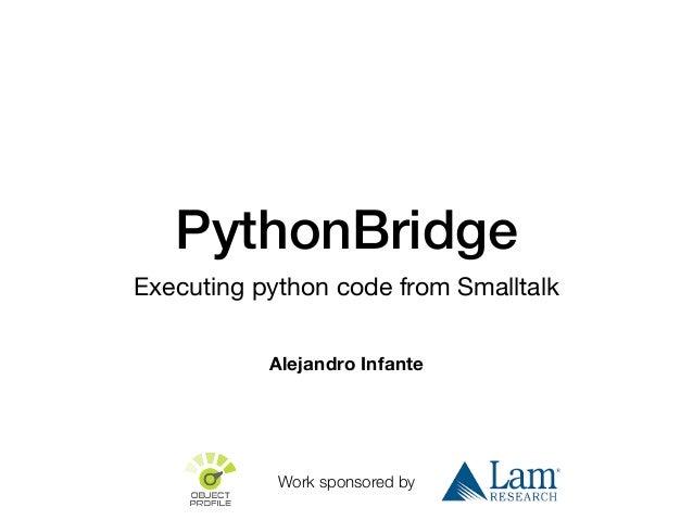 PythonBridge Executing python code from Smalltalk Alejandro Infante Work sponsored by