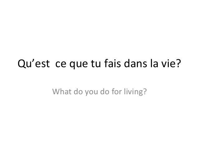 Qu'est ce que tu fais dans la vie?       What do you do for living?