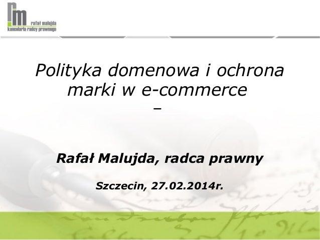 Polityka domenowa i ochrona marki w e-commerce – Rafał Malujda, radca prawny Szczecin, 27.02.2014r.