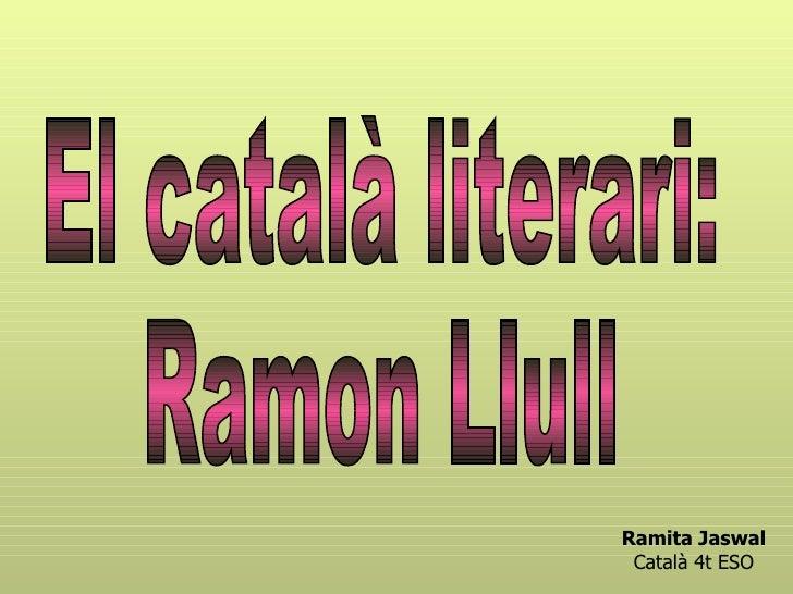 El català literari: Ramon Llull Ramita Jaswal Català 4t ESO