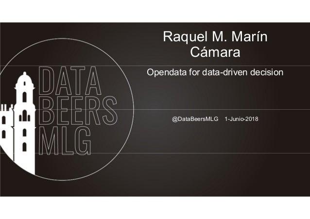 Raquel M. Marín Cámara Opendata for data-driven decision @DataBeersMLG 1-Junio-2018