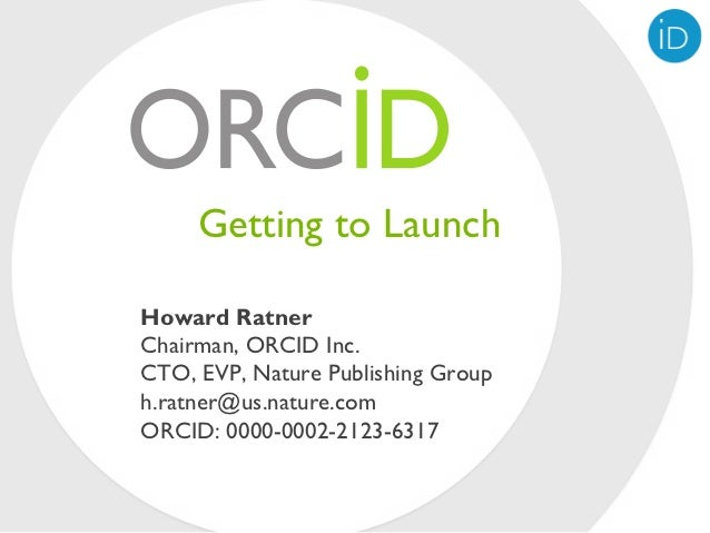 Getting to LaunchHoward RatnerChairman, ORCID Inc.CTO, EVP, Nature Publishing Grouph.ratner@us.nature.comORCID: 0000-0002-...