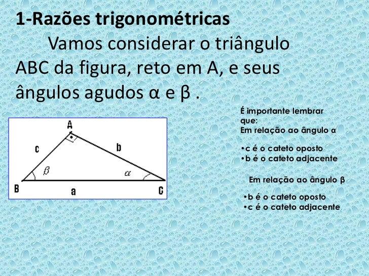 1-Razões trigonométricas       Vamos considerar o triângulo ABC da figura, reto em A, e seus ângulos agudos α e β.<br />É ...