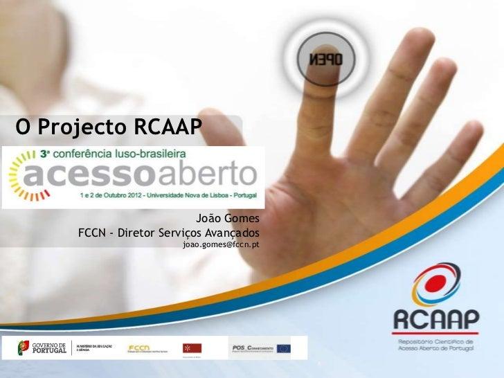 O Projecto RCAAP                           João Gomes     FCCN - Diretor Serviços Avançados                       joao.gom...