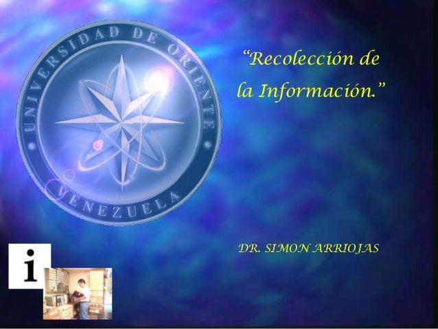 """""""Recolección dela Información.""""DR. SIMON ARRIOJAS"""