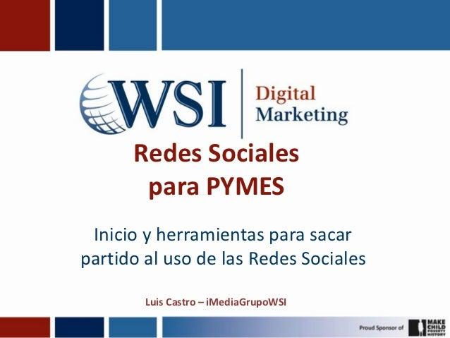 Redes Sociales       para PYMES Inicio y herramientas para sacarpartido al uso de las Redes Sociales        Luis Castro – ...