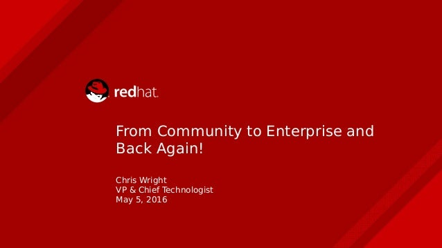 Chris Wright VP & Chief Technologist May 5, 2016 From Community to Enterprise and Back Again!