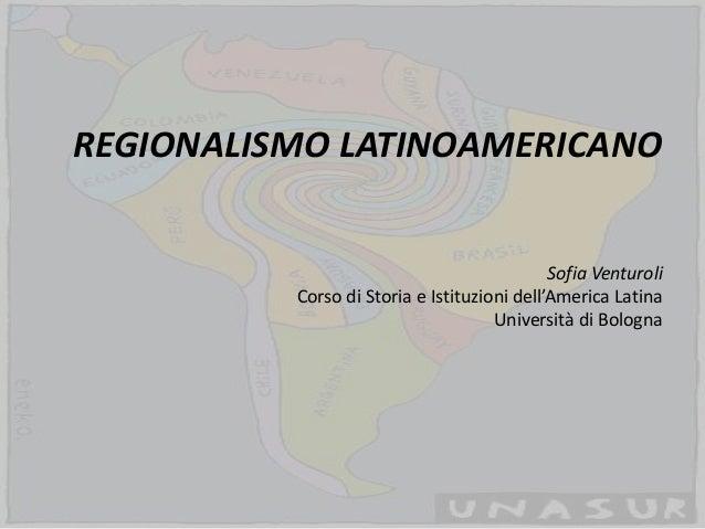 REGIONALISMO LATINOAMERICANOSofia VenturoliCorso di Storia e Istituzioni dell'America LatinaUniversità di Bologna