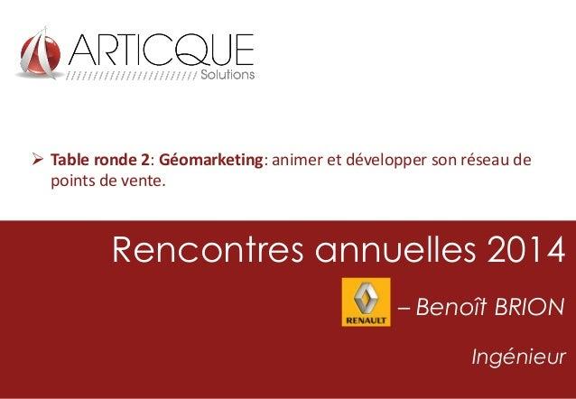  Table ronde 2: Géomarketing: animer et développer son réseau de points de vente.  Rencontres annuelles 2014 – Benoît BRI...