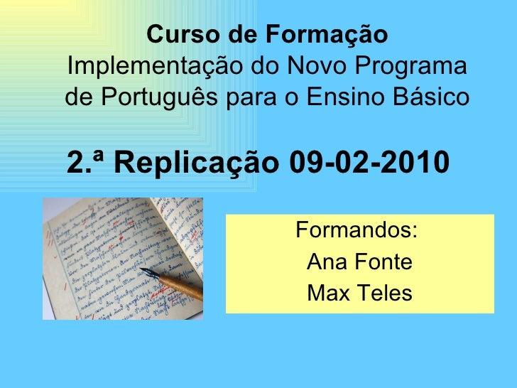 2.ª Replicação 09-02-2010 Formandos:  Ana Fonte Max Teles Curso de Formação Implementação do Novo Programa de Português pa...