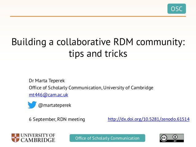OSC Office of Scholarly Communication Building a collaborative RDM community: tips and tricks Dr Marta Teperek Office of S...