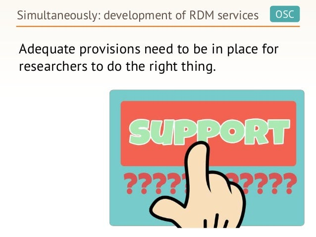 OSC Adequate provisions need to be in place for researchers to do the right thing. Simultaneously: development of RDM serv...