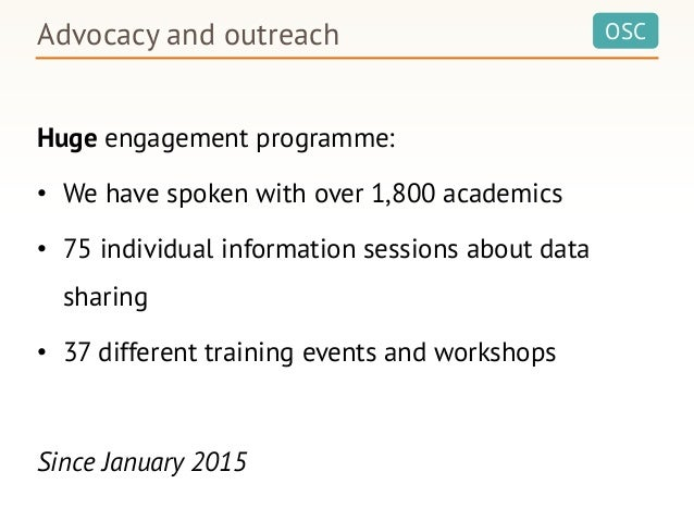 OSCAdvocacy and outreach Huge engagement programme: • We have spoken with over 1,800 academics • 75 individual information...