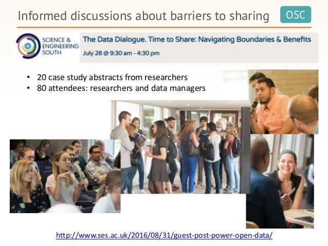 OSCInformed discussions about barriers to sharing • 20 case study abstracts from researchers • 80 attendees: researchers a...