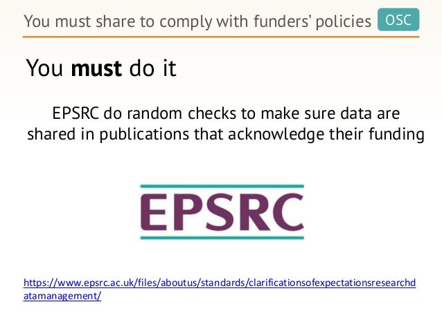 OSC You must do it You must share to comply with funders' policies EPSRC do random checks to make sure data are shared in ...