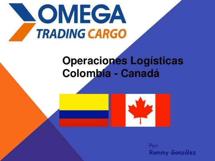 Operaciones LogísticasColombia - Canadá               Por:               Rommy González