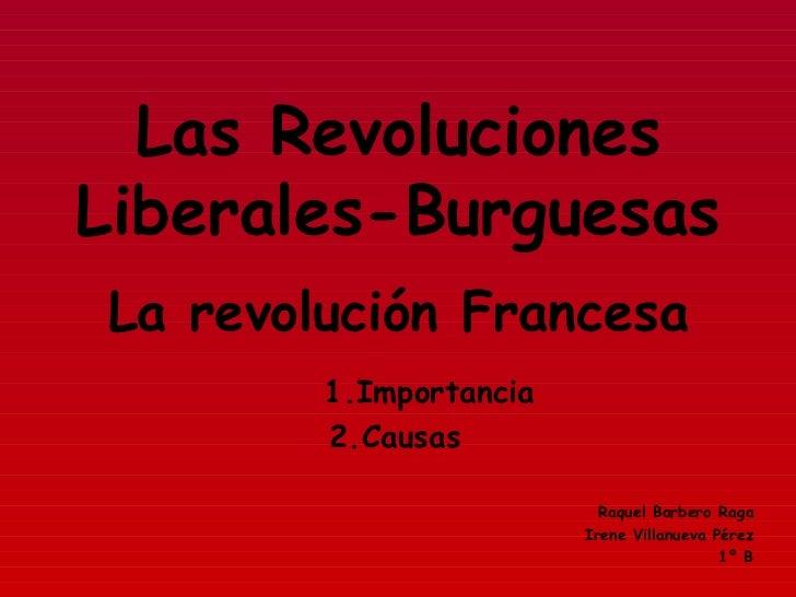 Las Revoluciones Liberales-Burguesas 1.Importancia 2.Causas Raquel Barbero Raga Irene Villanueva Pérez 1º B La revolución ...