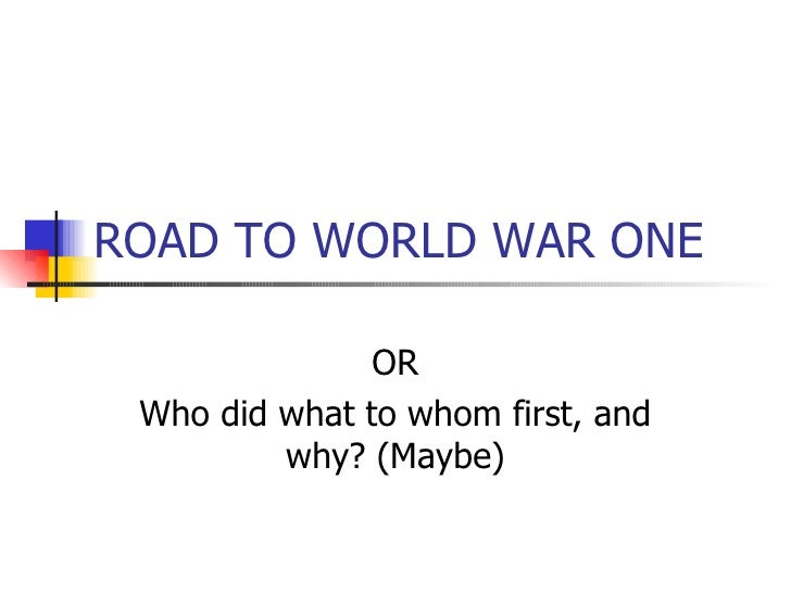 ROAD TO WORLD WAR ONE OR Who did what to whom first, and why? (Maybe)