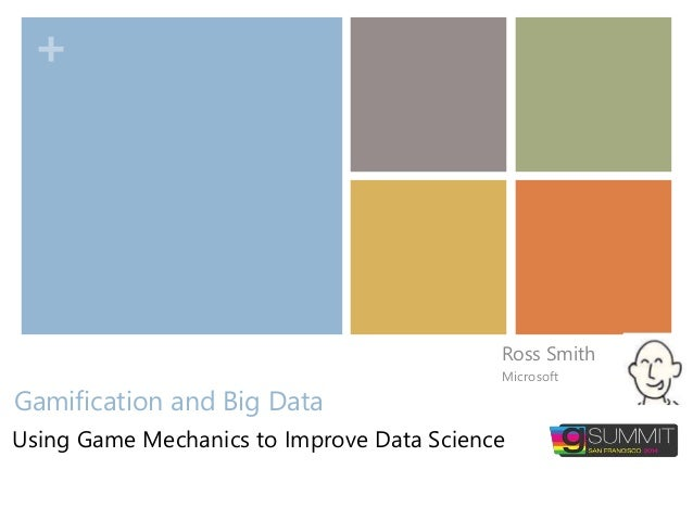 + Gamification and Big Data Ross Smith Microsoft Using Game Mechanics to Improve Data Science