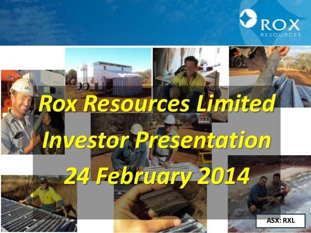 Rox Resources Limited Investor Presentation 24 February 2014 ASX: RXL 1