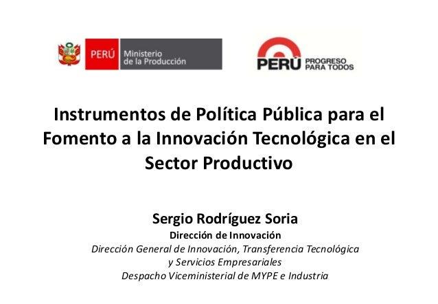 Instrumentos de Política Pública para elFomento a la Innovación Tecnológica en elSector ProductivoSergio Rodríguez SoriaDi...