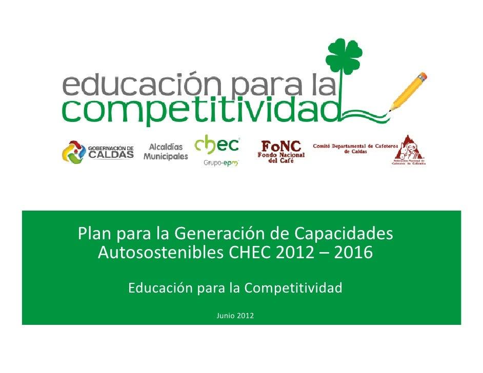 Plan para la Generación de Capacidades   Autosostenibles CHEC 2012 – 2016      Educación para la Competitividad           ...
