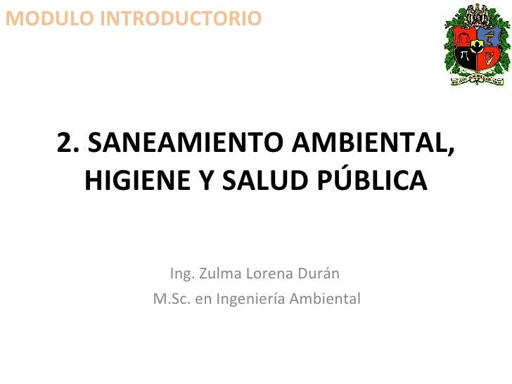 2. SANEAMIENTO AMBIENTAL, HIGIENE Y SALUD PÚBLICA Ing. Zulma Lorena Durán  M.Sc. en Ingeniería Ambiental MODULO INTRODUCTO...