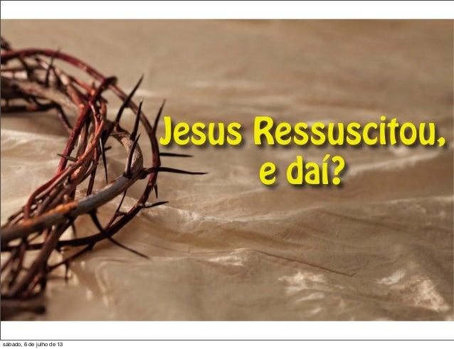Jesus Ressuscitou, e daí? sábado, 6 de julho de 13