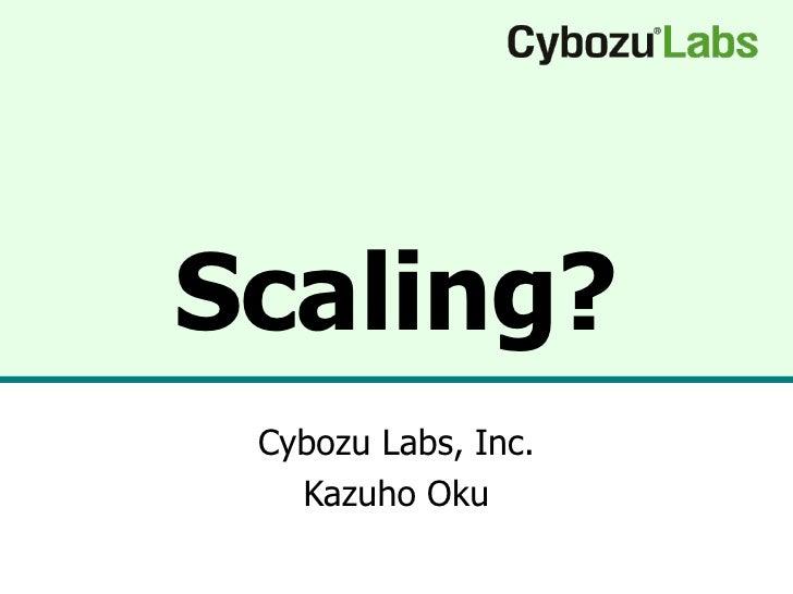Scaling? Cybozu Labs, Inc. Kazuho Oku