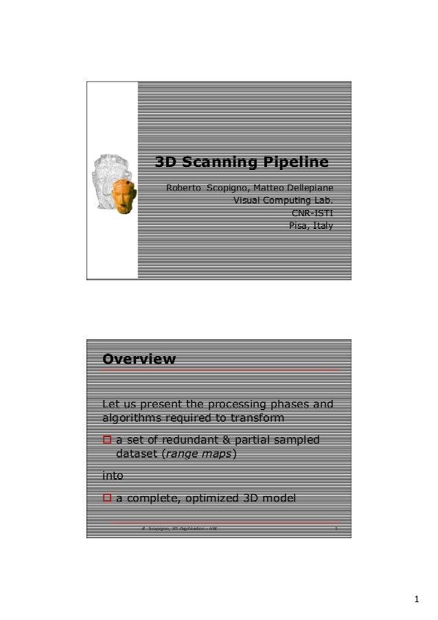 1 3D Scanning Pipeline Roberto Scopigno, Matteo Dellepiane Visual Computing Lab. CNR-ISTI Pisa, Italy R. Scopigno, 3D Digi...