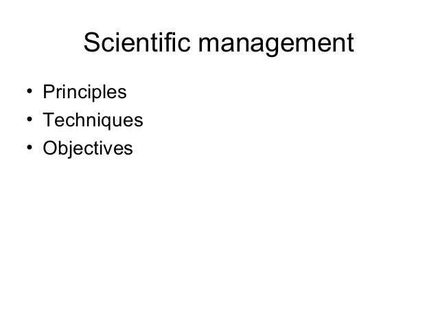 Scientific management• Principles• Techniques• Objectives
