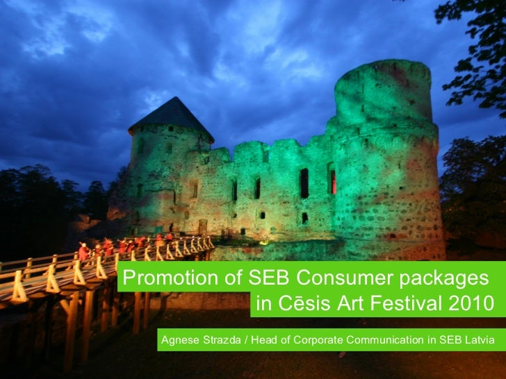 Promotion of SEB Consumer packages  i n   Cēsis Art Festival  2010 Agnese Strazda / Head of Corporate Communication in SEB...
