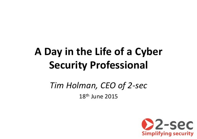 A Day in the Life of a Cyber Security Professional Tim Holman, CEO of 2-sec 18th June 2015