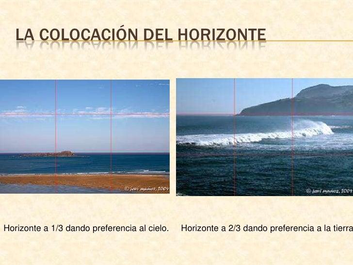 La colocación del horizonte<br />Horizonte a 1/3 dando preferencia al cielo.<br />Horizonte a 2/3 dando preferencia a la t...