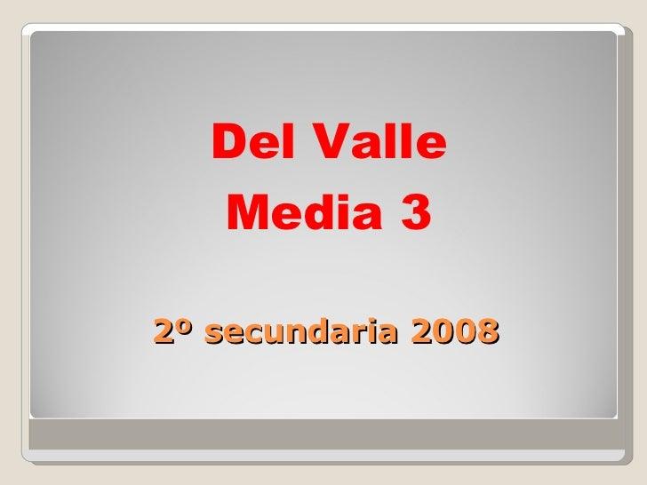2º secundaria 2008 <ul><li>Del Valle </li></ul><ul><li>Media 3  </li></ul>