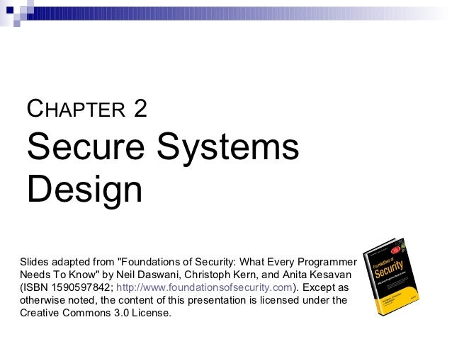 """CHAPTER 2 Secure Systems DesignSlides adapted from """"Foundations of Security: What Every ProgrammerNeeds To Know"""" by Neil D..."""