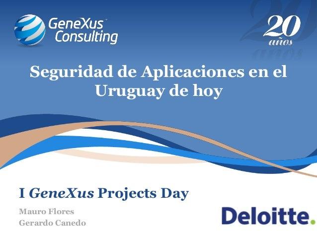 I GeneXus Projects Day Seguridad de Aplicaciones en el Uruguay de hoy Mauro Flores Gerardo Canedo