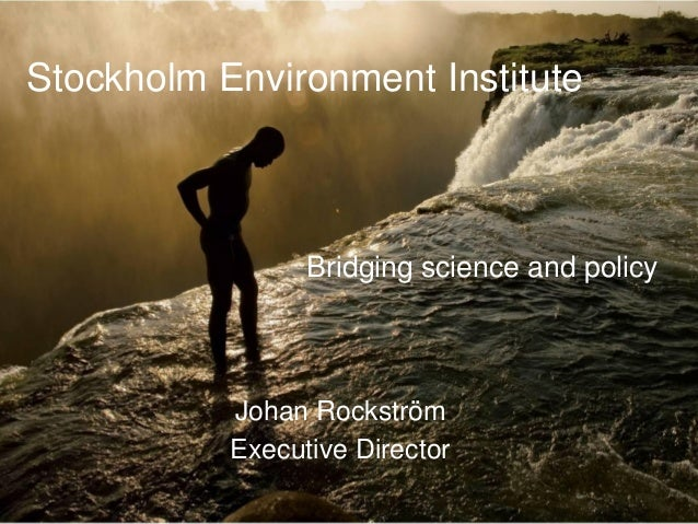 Stockholm Environment InstituteJohan RockströmExecutive DirectorBridging science and policy