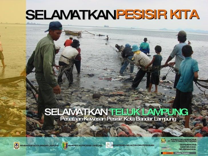 PESISIR KITA SELAMATKAN  TELUK LAMPUNG Penataan Kawasan Pesisir Kota Bandar Lampung SELAMATKAN PEMERINTAH KOTA BANDAR LAMP...