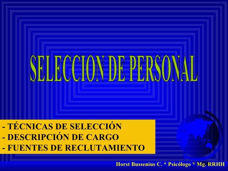 SELECCION DE PERSONAL Horst Bussenius C. * Psicólogo * Mg. RRHH - TÉCNICAS DE SELECCIÓN - DESCRIPCIÓN DE CARGO - FUENTES D...
