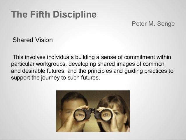 the shared vision in peter senges the fifth discipline The fifth discipline: the art and practice of the learning organization is a book by peter senge (a senior lecturer at mit) focusing on group problem solving using the systems thinking method in order to convert companies into learning organizations.