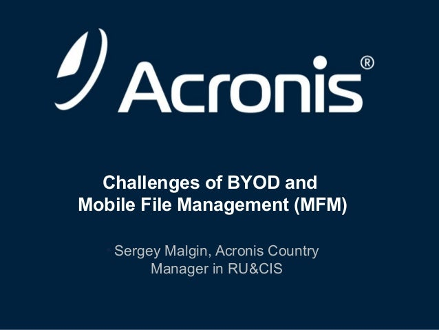 Challenges of BYOD and Mobile File Management (MFM) • Sergey Malgin, Acronis Country Manager in RU&CIS  © 2013  1