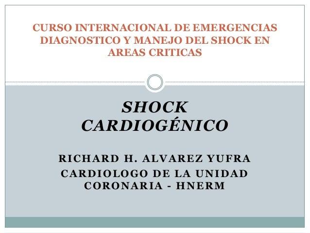 SHOCK CARDIOGÉNICO RICHARD H. ALVAREZ YUFRA CARDIOLOGO DE LA UNIDAD CORONARIA - HNERM CURSO INTERNACIONAL DE EMERGENCIAS D...