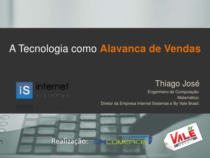 A Tecnologia como Alavanca de Vendas<br />Thiago José<br />Engenheiro de Computação.<br />Matemático.<br />Diretor da Empr...