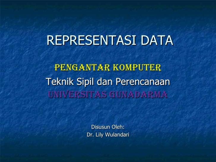 REPRESENTASI DATA Pengantar Komputer Teknik Sipil dan Perencanaan Universitas Gunadarma Disusun Oleh : Dr. Lily Wulandari